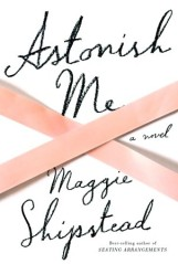 I adored Maggie Shipstead's first novel, Seating Arrangements. Her new novel is about the world of professional ballet.